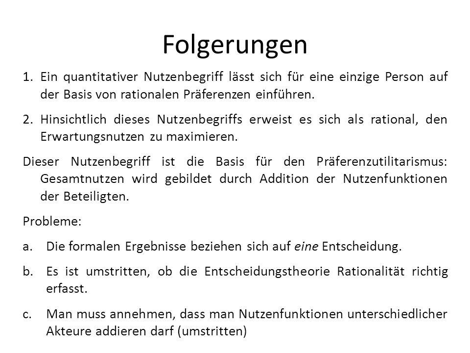 Folgerungen Ein quantitativer Nutzenbegriff lässt sich für eine einzige Person auf der Basis von rationalen Präferenzen einführen.
