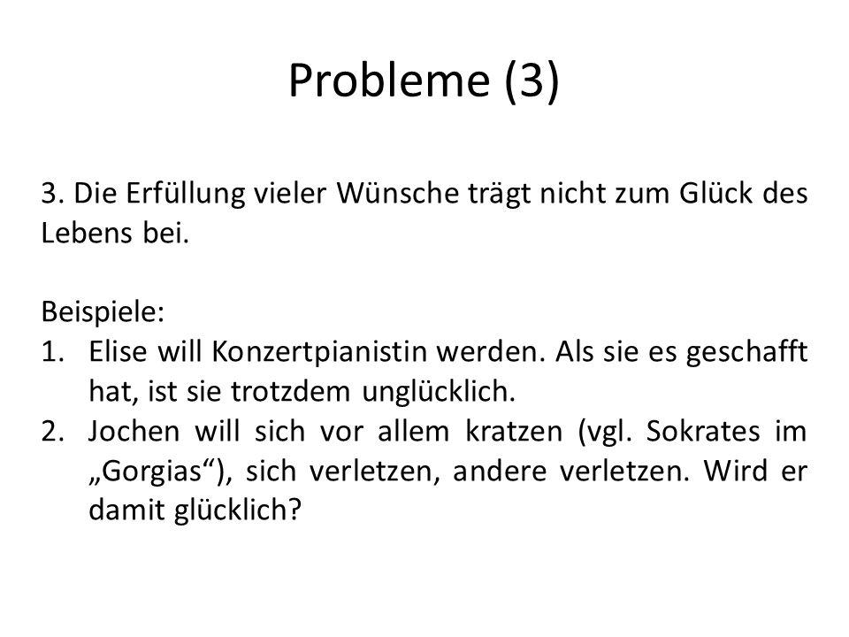 Probleme (3) 3. Die Erfüllung vieler Wünsche trägt nicht zum Glück des Lebens bei. Beispiele: