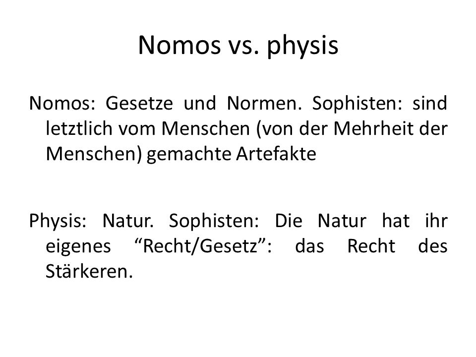 Nomos vs. physis Nomos: Gesetze und Normen. Sophisten: sind letztlich vom Menschen (von der Mehrheit der Menschen) gemachte Artefakte.