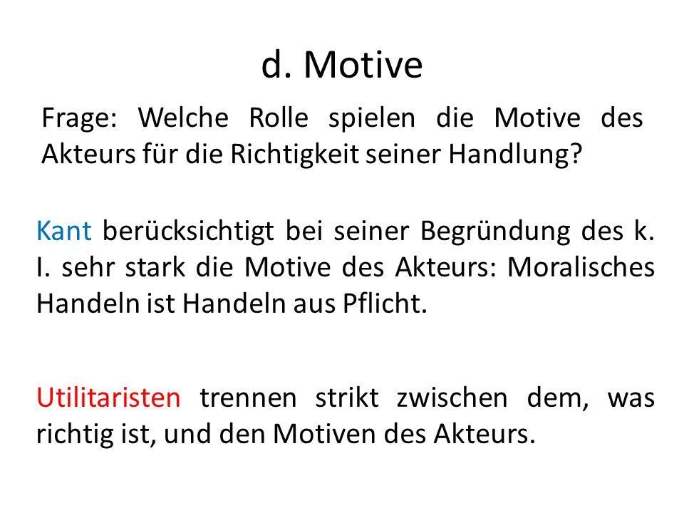d. Motive Frage: Welche Rolle spielen die Motive des Akteurs für die Richtigkeit seiner Handlung