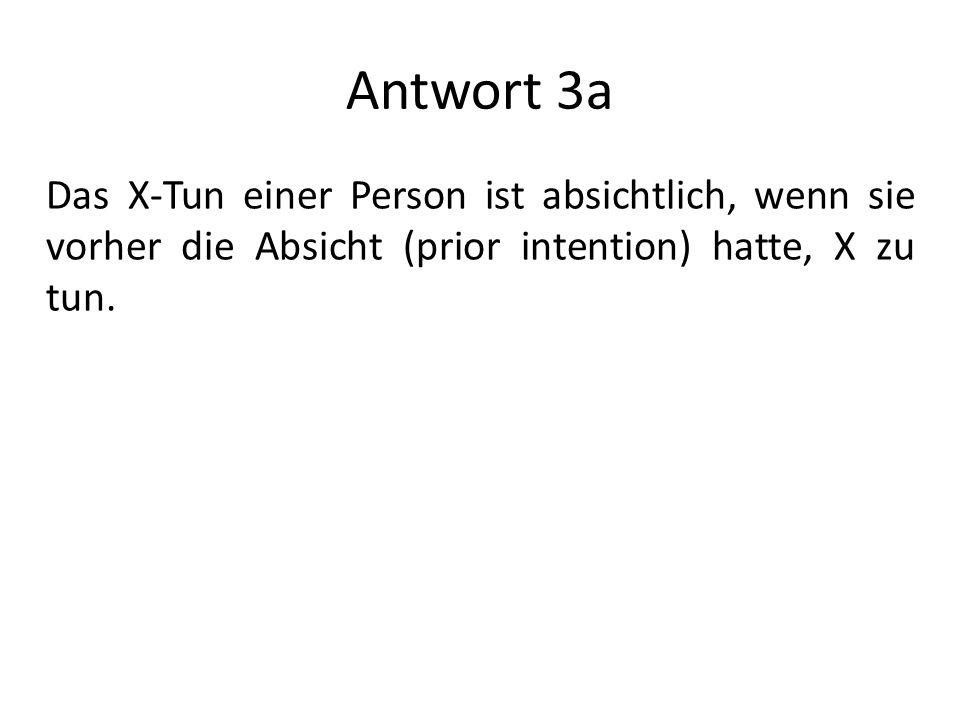 Antwort 3a Das X-Tun einer Person ist absichtlich, wenn sie vorher die Absicht (prior intention) hatte, X zu tun.