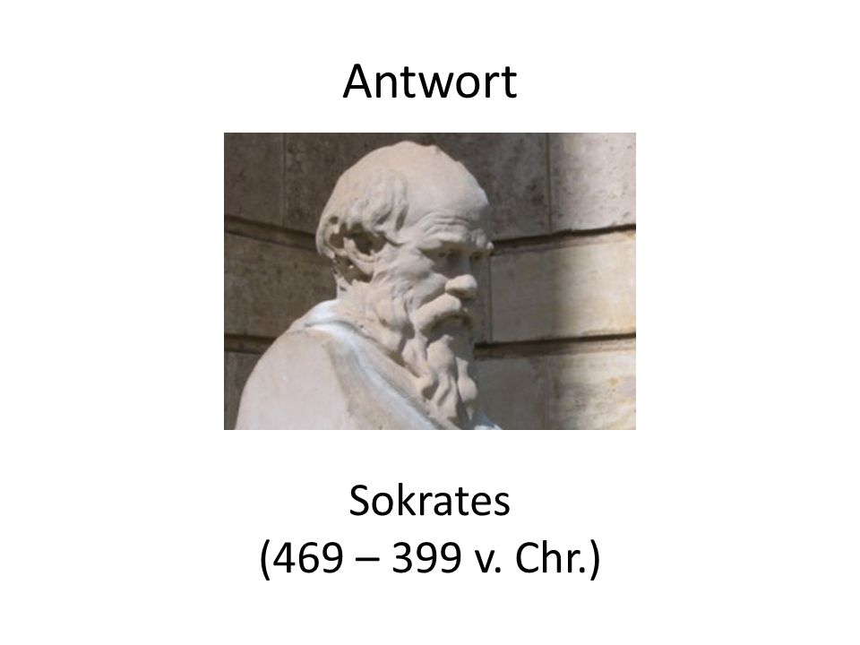 Antwort Sokrates (469 – 399 v. Chr.)