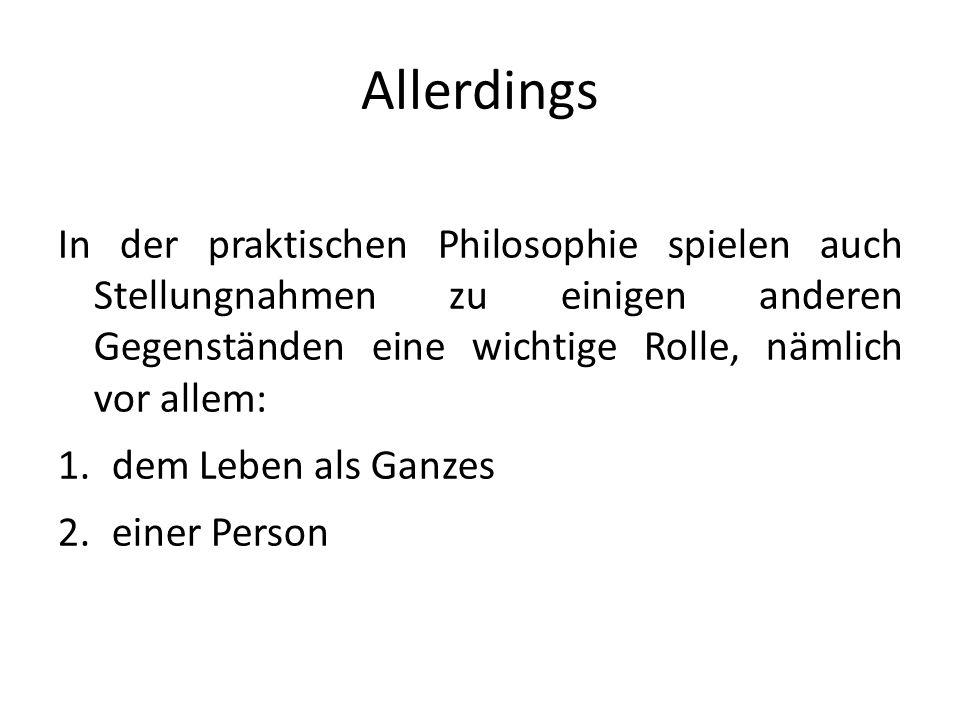 Allerdings In der praktischen Philosophie spielen auch Stellungnahmen zu einigen anderen Gegenständen eine wichtige Rolle, nämlich vor allem: