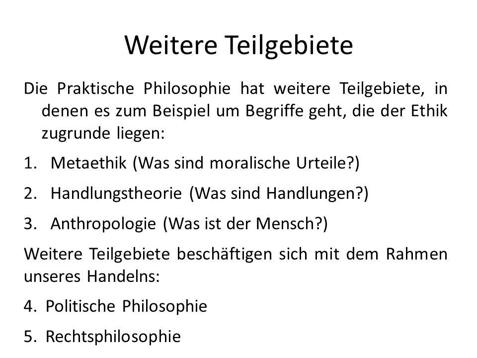 Weitere Teilgebiete Die Praktische Philosophie hat weitere Teilgebiete, in denen es zum Beispiel um Begriffe geht, die der Ethik zugrunde liegen: