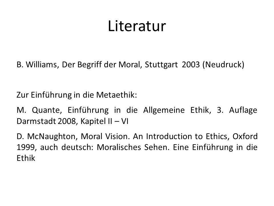 Literatur B. Williams, Der Begriff der Moral, Stuttgart 2003 (Neudruck) Zur Einführung in die Metaethik: