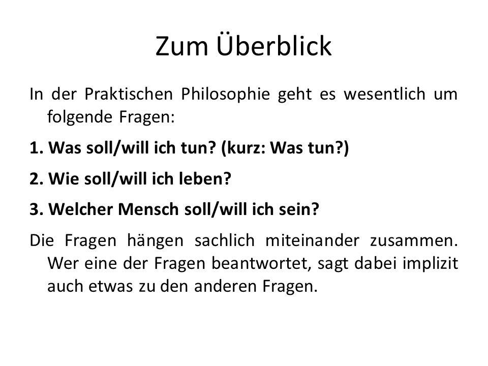 Zum Überblick In der Praktischen Philosophie geht es wesentlich um folgende Fragen: 1. Was soll/will ich tun (kurz: Was tun )