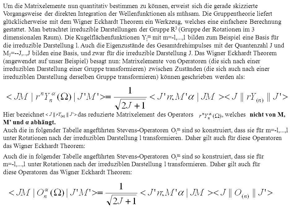 Um die Matrixelemente nun quantitativ bestimmen zu können, erweist sich die gerade skizzierte Vorgangsweise der direkten Integration der Wellenfunktionen als mühsam. Die Gruppentheorie liefert glücklicherweise mit dem Wigner Eckhardt Theorem ein Werkzeug, welches eine einfachere Berechnung gestattet. Man betrachtet irreduzible Darstellungen der Gruppe R3 (Gruppe der Rotationen im 3 dimensionalen Raum). Die Kugelflächenfunktionen Ylm mit m=-l,...,l bilden zum Beispiel eine Basis für die irreduzible Darstellung l. Auch die Eigenzustände des Gesamtdrehimpulses mit der Quantenzahl J und MJ=--J,..,J bilden eine Basis, und zwar für die irreduzible Darstellung J. Das Wigner Eckhardt Theorem (angewendet auf unser Beispiel) besagt nun: Matrixelemente von Operatoren (die sich nach einer irreduziblen Darstellung einer Gruppe transformieren) zwischen Zuständen (die sich auch nach einer irreduziblen Darstellung derselben Gruppe transformieren) können geschrieben werden als: