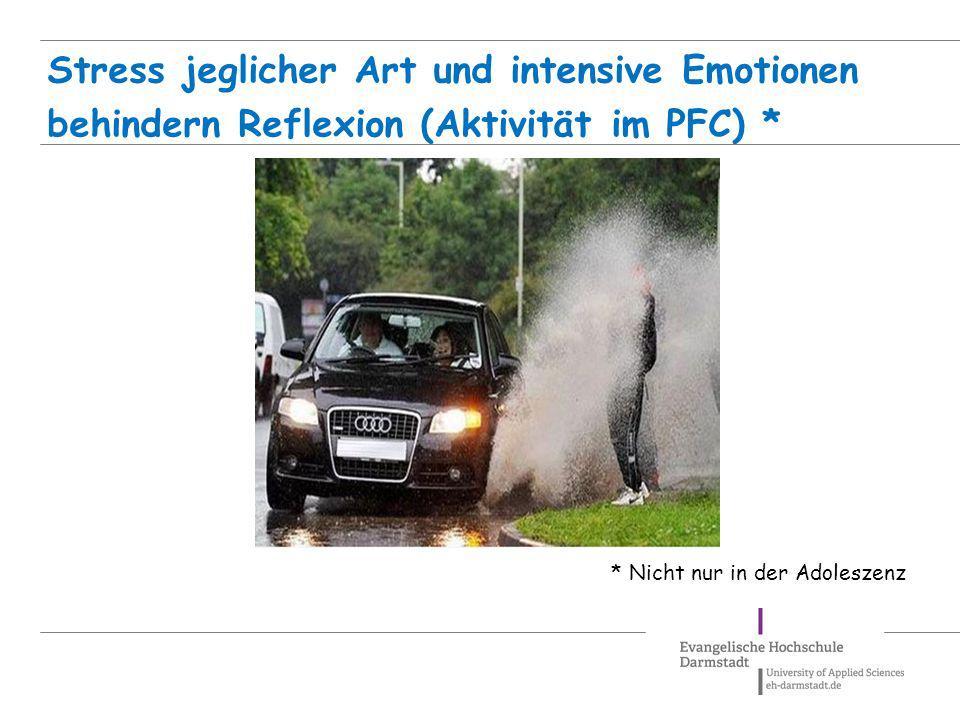 Stress jeglicher Art und intensive Emotionen behindern Reflexion (Aktivität im PFC) *