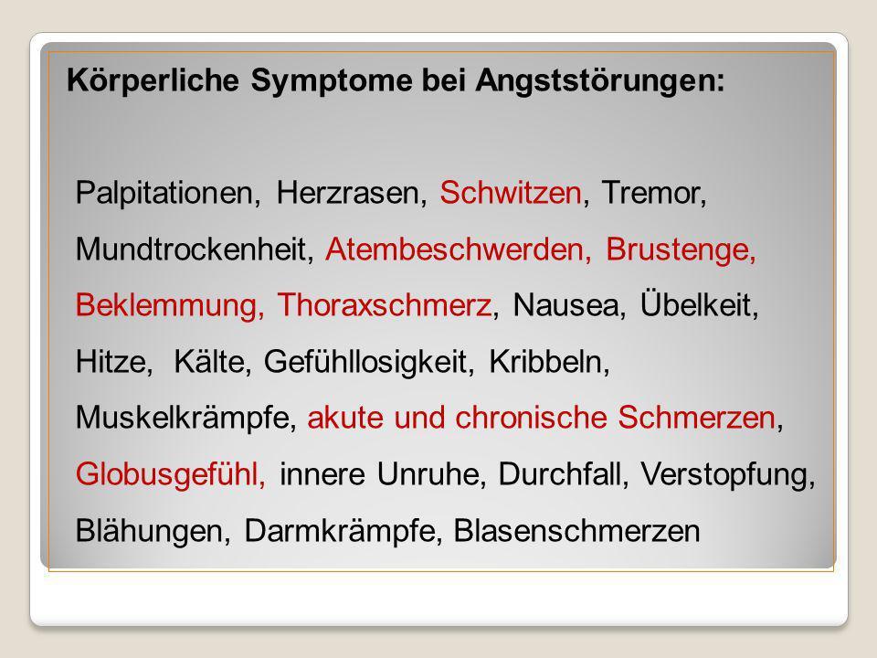 Körperliche Symptome bei Angststörungen: Palpitationen, Herzrasen, Schwitzen, Tremor, Mundtrockenheit, Atembeschwerden, Brustenge, Beklemmung, Thoraxschmerz, Nausea, Übelkeit, Hitze, Kälte, Gefühllosigkeit, Kribbeln, Muskelkrämpfe, akute und chronische Schmerzen, Globusgefühl, innere Unruhe, Durchfall, Verstopfung, Blähungen, Darmkrämpfe, Blasenschmerzen