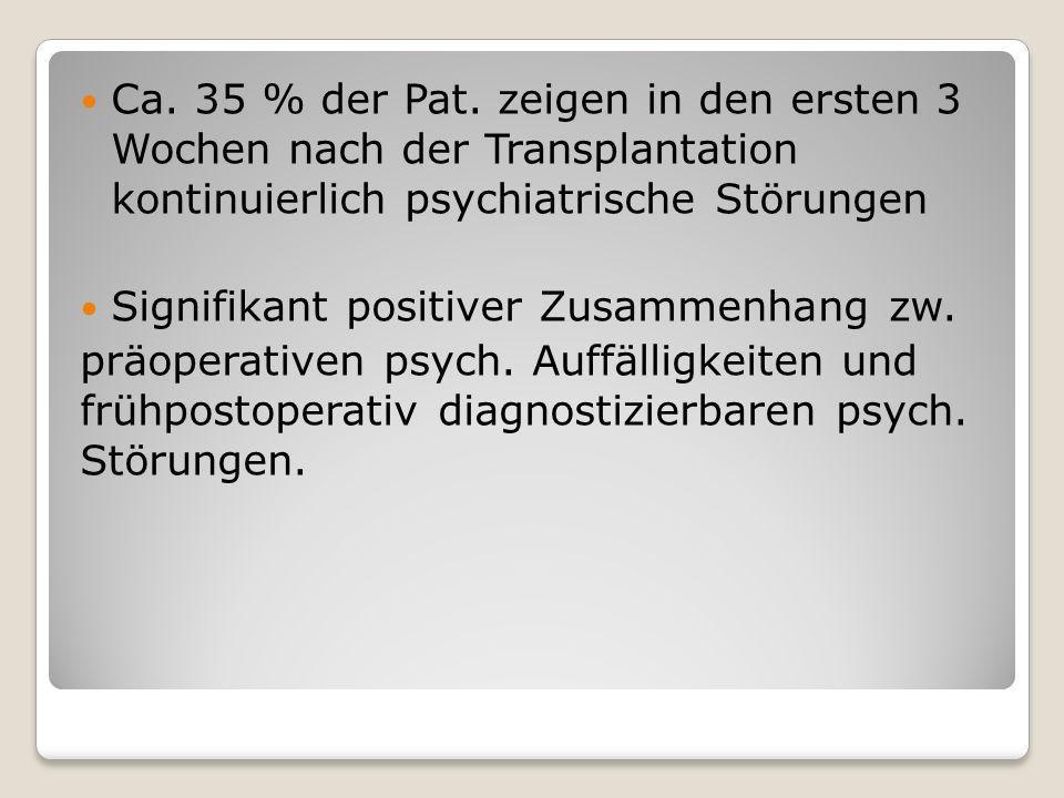 Ca. 35 % der Pat. zeigen in den ersten 3 Wochen nach der Transplantation kontinuierlich psychiatrische Störungen