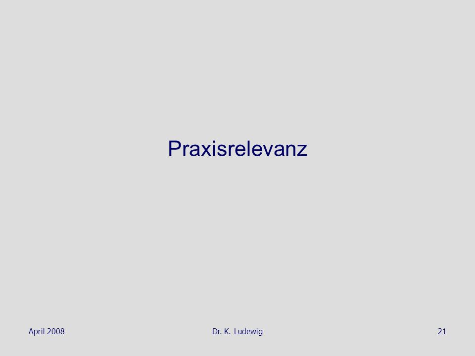 Praxisrelevanz April 2008 Dr. K. Ludewig