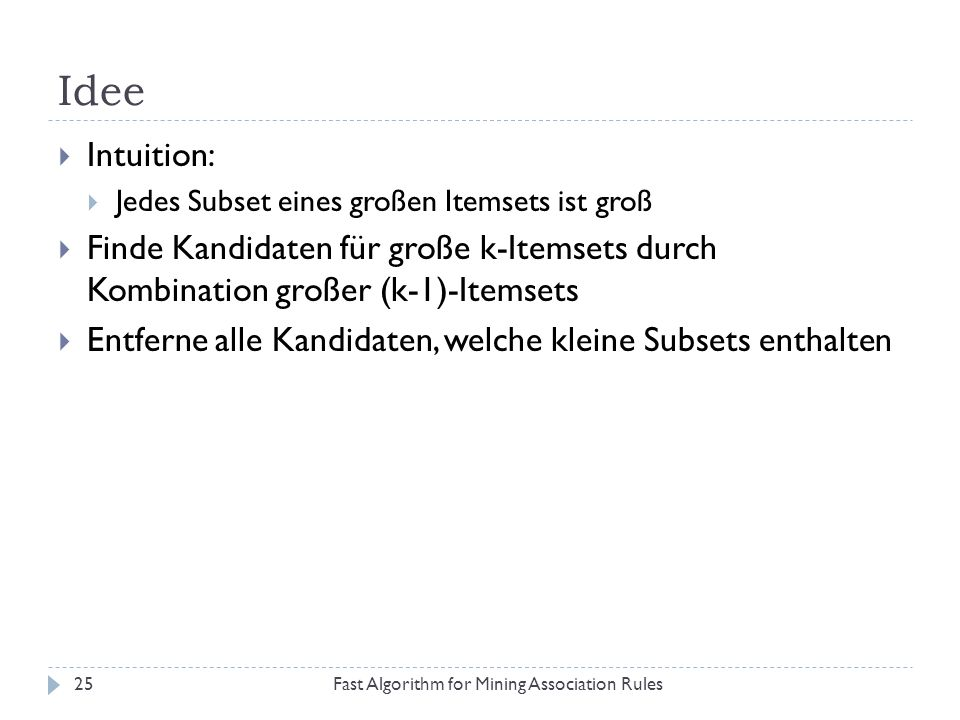 Idee Intuition: Jedes Subset eines großen Itemsets ist groß. Finde Kandidaten für große k-Itemsets durch Kombination großer (k-1)-Itemsets.