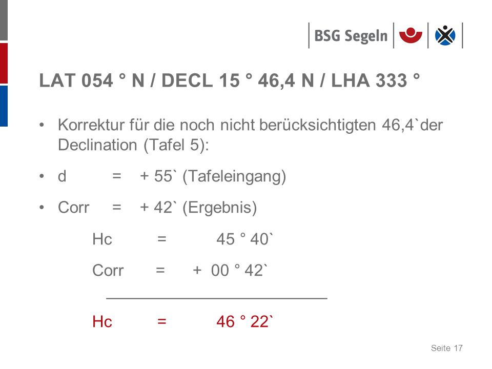 LAT 054 ° N / DECL 15 ° 46,4 N / LHA 333 ° Korrektur für die noch nicht berücksichtigten 46,4`der Declination (Tafel 5):