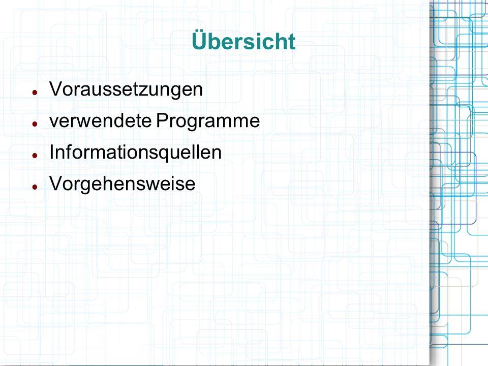 Übersicht Voraussetzungen verwendete Programme Informationsquellen