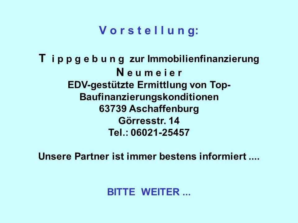 V o r s t e l l u n g: T i p p g e b u n g zur Immobilienfinanzierung N e u m e i e r EDV-gestützte Ermittlung von Top-Baufinanzierungskonditionen 63739 Aschaffenburg Görresstr.