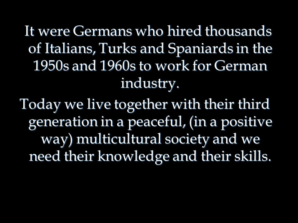 It were Germans who hired thousands of Italians, Turks and Spaniards in the 1950s and 1960s to work for German industry.