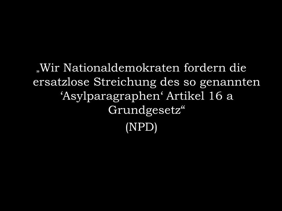 """""""Wir Nationaldemokraten fordern die ersatzlose Streichung des so genannten 'Asylparagraphen' Artikel 16 a Grundgesetz"""