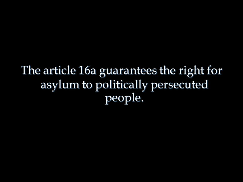 The article 16a guarantees the right for asylum to politically persecuted people.