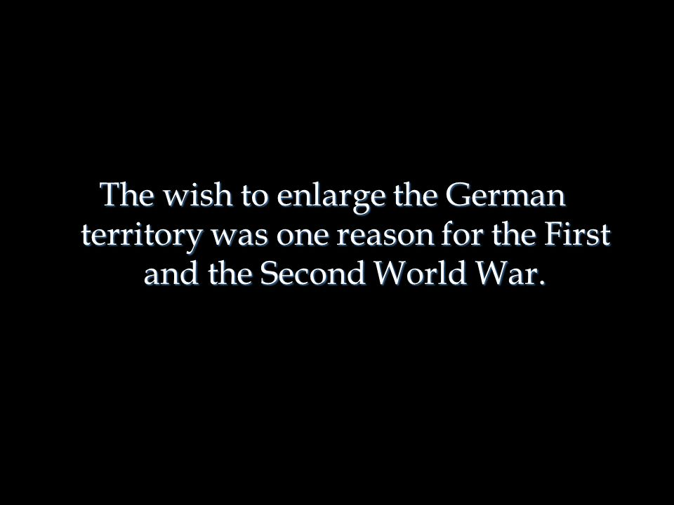 The wish to enlarge the German territory was one reason for the First and the Second World War.