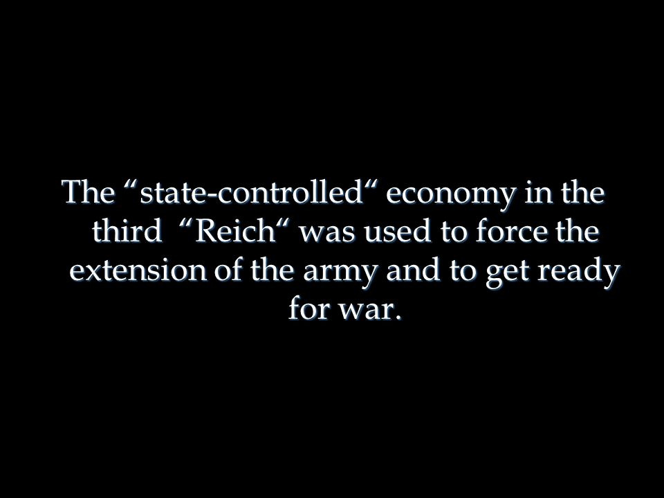 The state-controlled economy in the third Reich was used to force the extension of the army and to get ready for war.