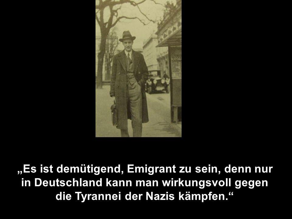 """""""Es ist demütigend, Emigrant zu sein, denn nur in Deutschland kann man wirkungsvoll gegen die Tyrannei der Nazis kämpfen."""
