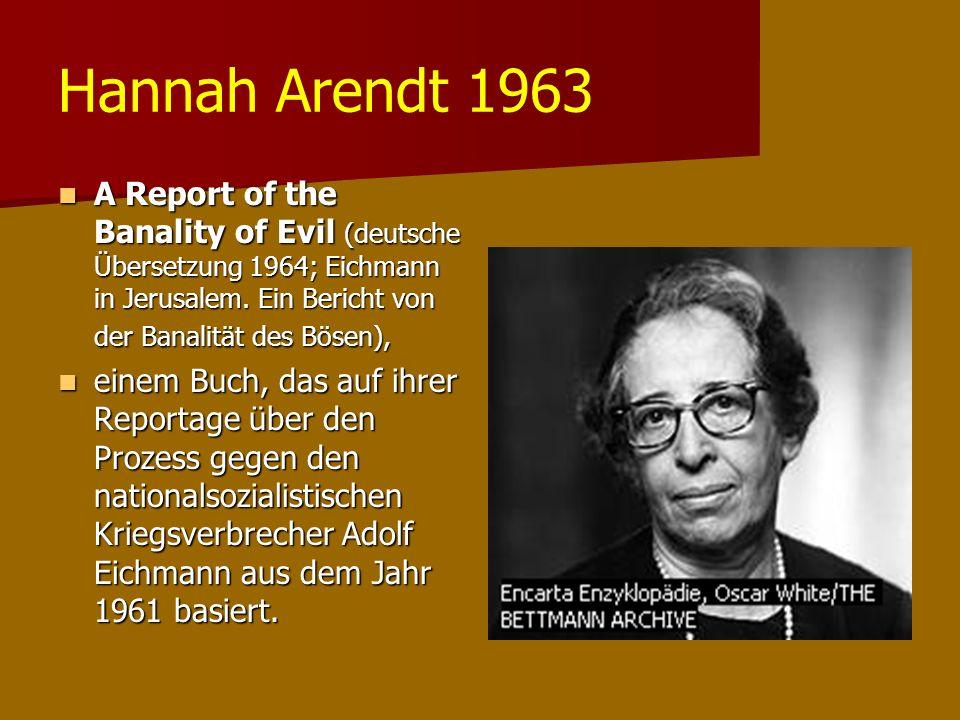 Hannah Arendt 1963 A Report of the Banality of Evil (deutsche Übersetzung 1964; Eichmann in Jerusalem. Ein Bericht von der Banalität des Bösen),