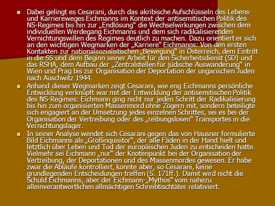 """Dabei gelingt es Cesarani, durch das akribische Aufschlüsseln des Lebens- und Karriereweges Eichmanns im Kontext der antisemitischen Politik des NS-Regimes bis hin zur """"Endlösung die Wechselwirkungen zwischen dem individuellen Werdegang Eichmanns und dem sich radikalisierenden Vernichtungswillen des Regimes deutlich zu machen. Dazu orientiert er sich an den wichtigen Wegmarken der """"Karriere Eichmanns: Von den ersten Kontakten zur nationalsozialistischen """"Bewegung in Österreich, dem Eintritt in die SS und dem Beginn seiner Arbeit für den Sicherheitsdienst (SD) und das RSHA, dem Aufbau der """"Zentralstellen für jüdische Auswanderung in Wien und Prag bis zur Organisation der Deportation der ungarischen Juden nach Auschwitz 1944."""