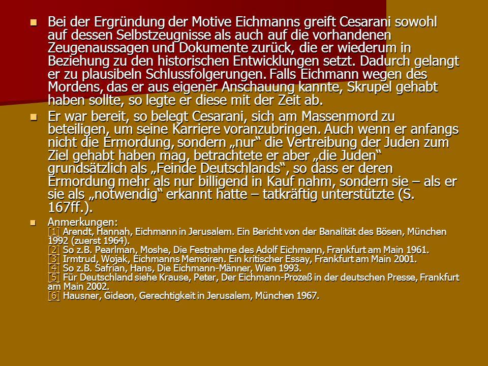 Bei der Ergründung der Motive Eichmanns greift Cesarani sowohl auf dessen Selbstzeugnisse als auch auf die vorhandenen Zeugenaussagen und Dokumente zurück, die er wiederum in Beziehung zu den historischen Entwicklungen setzt. Dadurch gelangt er zu plausibeln Schlussfolgerungen. Falls Eichmann wegen des Mordens, das er aus eigener Anschauung kannte, Skrupel gehabt haben sollte, so legte er diese mit der Zeit ab.
