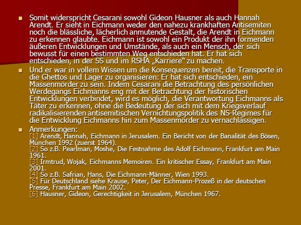 """Somit widerspricht Cesarani sowohl Gideon Hausner als auch Hannah Arendt. Er sieht in Eichmann weder den nahezu krankhaften Antisemiten noch die blässliche, lächerlich anmutende Gestalt, die Arendt in Eichmann zu erkennen glaubte. Eichmann ist sowohl ein Produkt der ihn formenden äußeren Entwicklungen und Umstände, als auch ein Mensch, der sich bewusst für einen bestimmten Weg entschieden hat. Er hat sich entschieden, in der SS und im RSHA """"Karriere zu machen."""