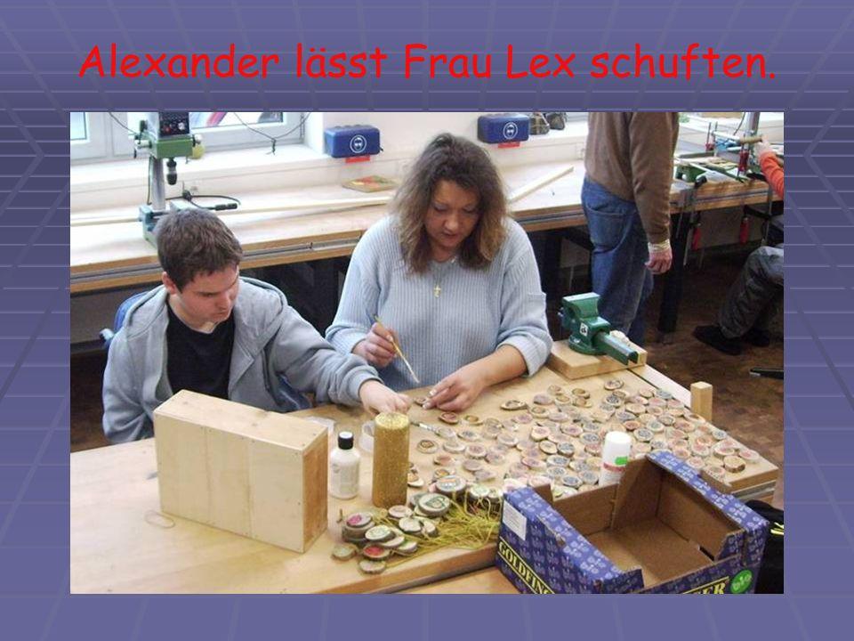 Alexander lässt Frau Lex schuften.
