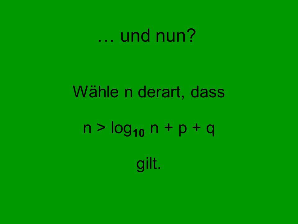 Wähle n derart, dass n > log10 n + p + q gilt.