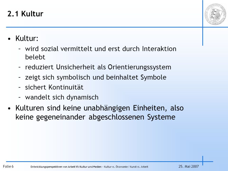 2.1 Kultur Kultur: wird sozial vermittelt und erst durch Interaktion belebt. reduziert Unsicherheit als Orientierungssystem.