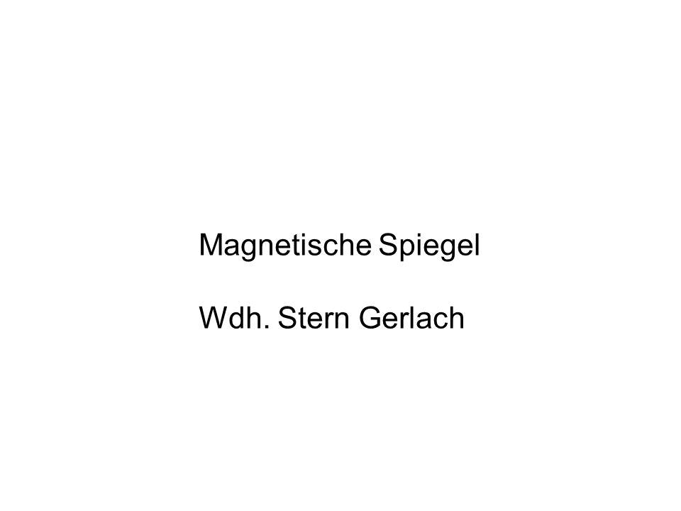 Magnetische Spiegel Wdh. Stern Gerlach