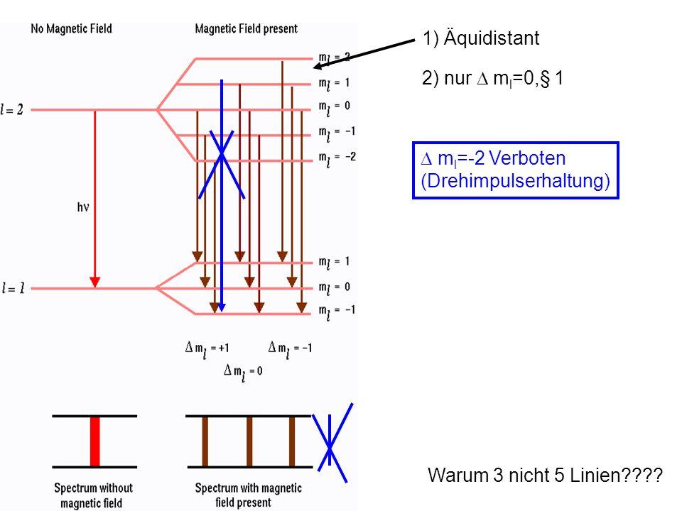 1) Äquidistant 2) nur D ml=0,§ 1 D ml=-2 Verboten (Drehimpulserhaltung) Warum 3 nicht 5 Linien