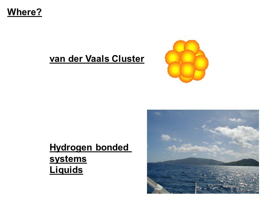 Where van der Vaals Cluster Hydrogen bonded systems Liquids