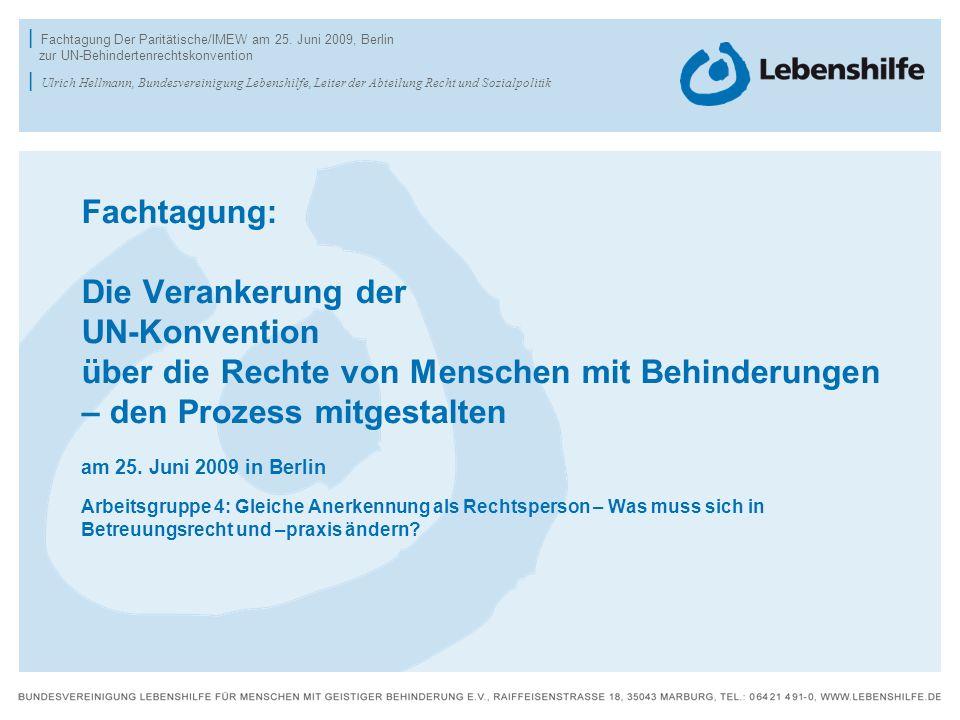 Fachtagung: Die Verankerung der UN-Konvention über die Rechte von Menschen mit Behinderungen – den Prozess mitgestalten am 25. Juni 2009 in Berlin Arbeitsgruppe 4: Gleiche Anerkennung als Rechtsperson – Was muss sich in Betreuungsrecht und –praxis ändern