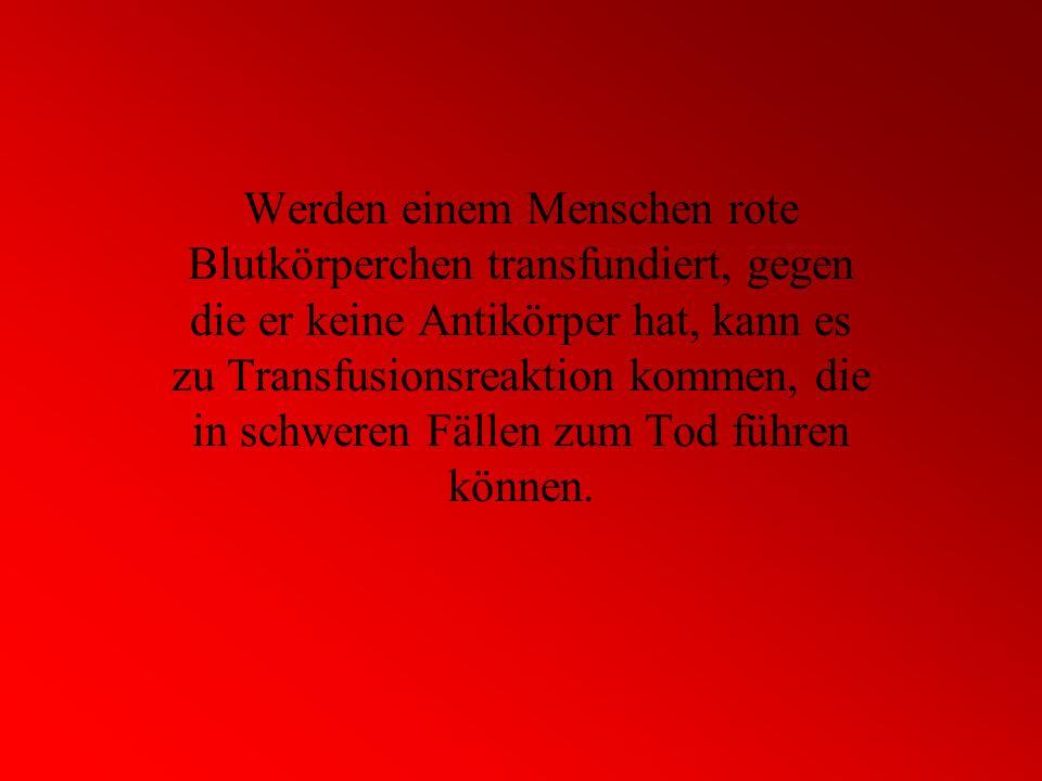 Werden einem Menschen rote Blutkörperchen transfundiert, gegen die er keine Antikörper hat, kann es zu Transfusionsreaktion kommen, die in schweren Fällen zum Tod führen können.