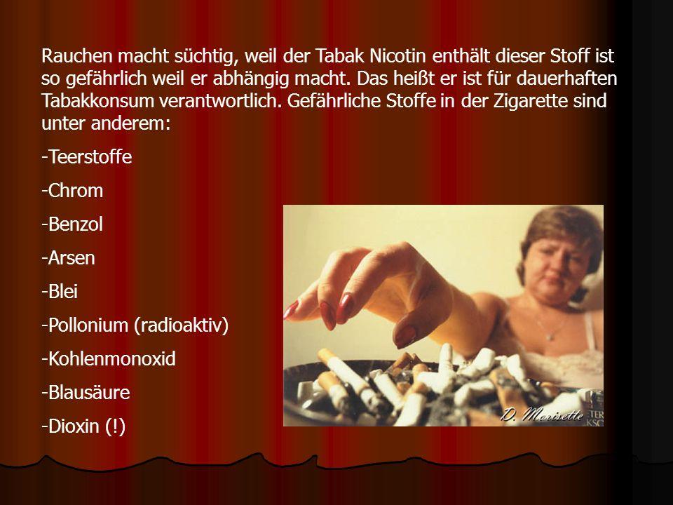 Rauchen macht süchtig, weil der Tabak Nicotin enthält dieser Stoff ist so gefährlich weil er abhängig macht. Das heißt er ist für dauerhaften Tabakkonsum verantwortlich. Gefährliche Stoffe in der Zigarette sind unter anderem: