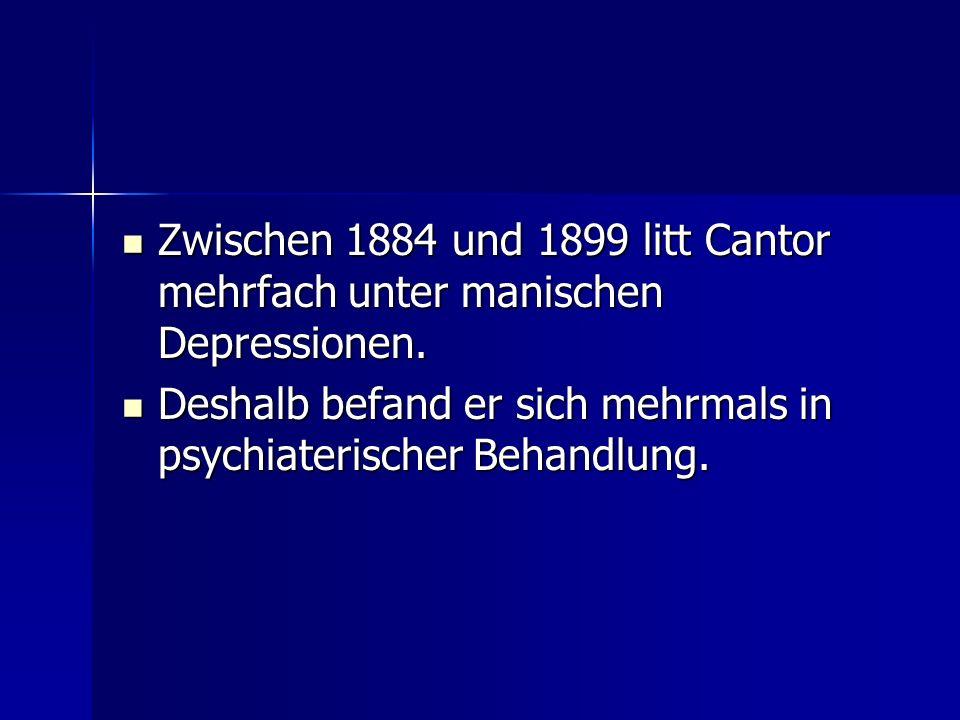 Zwischen 1884 und 1899 litt Cantor mehrfach unter manischen Depressionen.