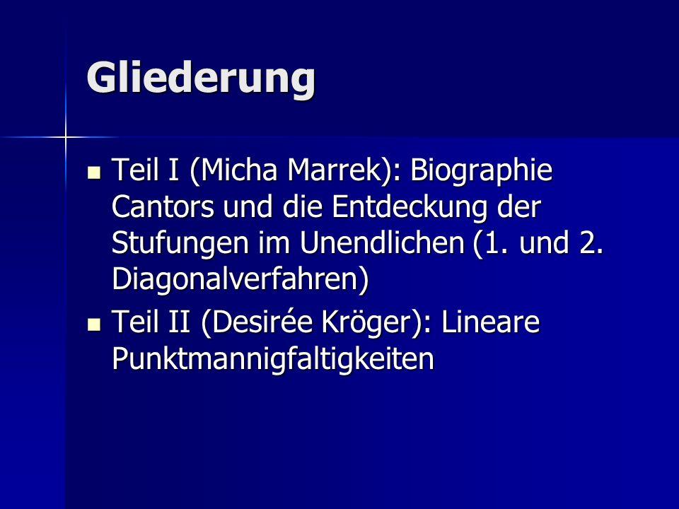 Gliederung Teil I (Micha Marrek): Biographie Cantors und die Entdeckung der Stufungen im Unendlichen (1. und 2. Diagonalverfahren)