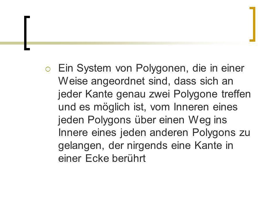 Ein System von Polygonen, die in einer Weise angeordnet sind, dass sich an jeder Kante genau zwei Polygone treffen und es möglich ist, vom Inneren eines jeden Polygons über einen Weg ins Innere eines jeden anderen Polygons zu gelangen, der nirgends eine Kante in einer Ecke berührt