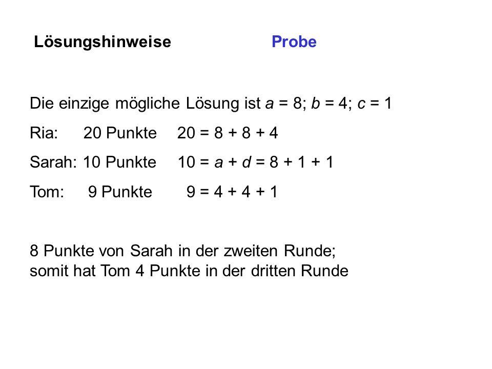 Lösungshinweise Probe. Die einzige mögliche Lösung ist a = 8; b = 4; c = 1. Ria: 20 Punkte 20 = 8 + 8 + 4.