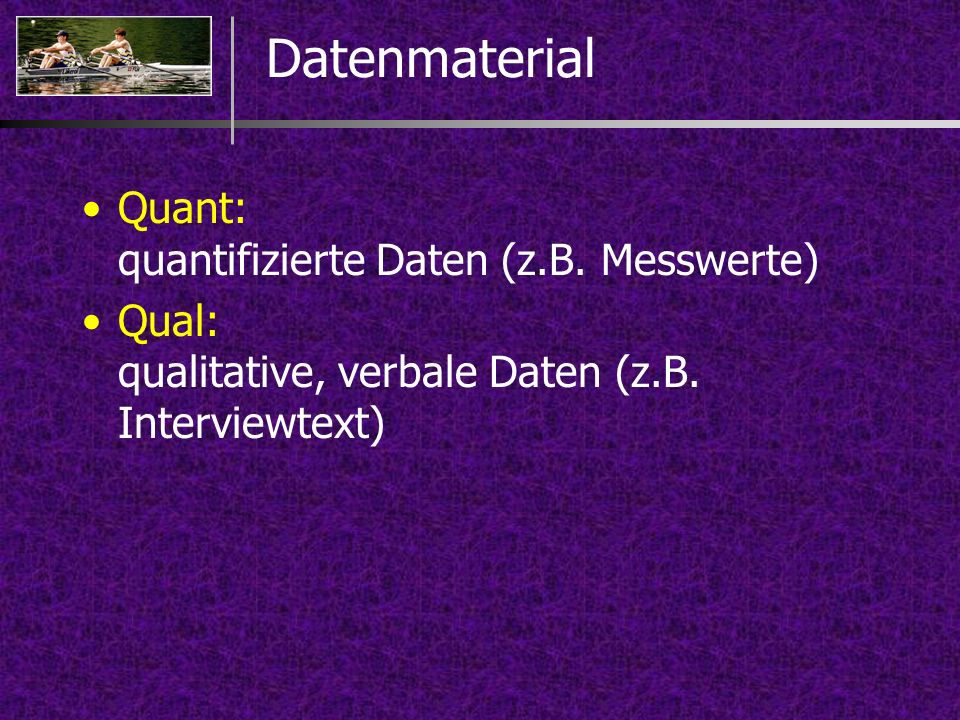 Datenmaterial Quant: quantifizierte Daten (z.B. Messwerte)