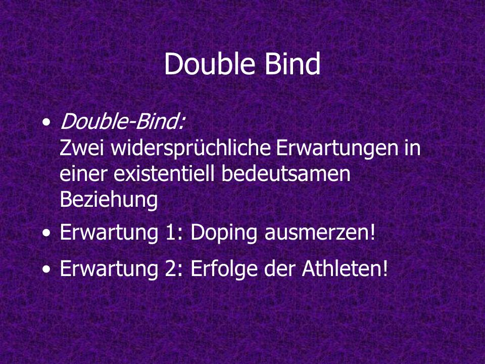 Double Bind Double-Bind: Zwei widersprüchliche Erwartungen in einer existentiell bedeutsamen Beziehung.