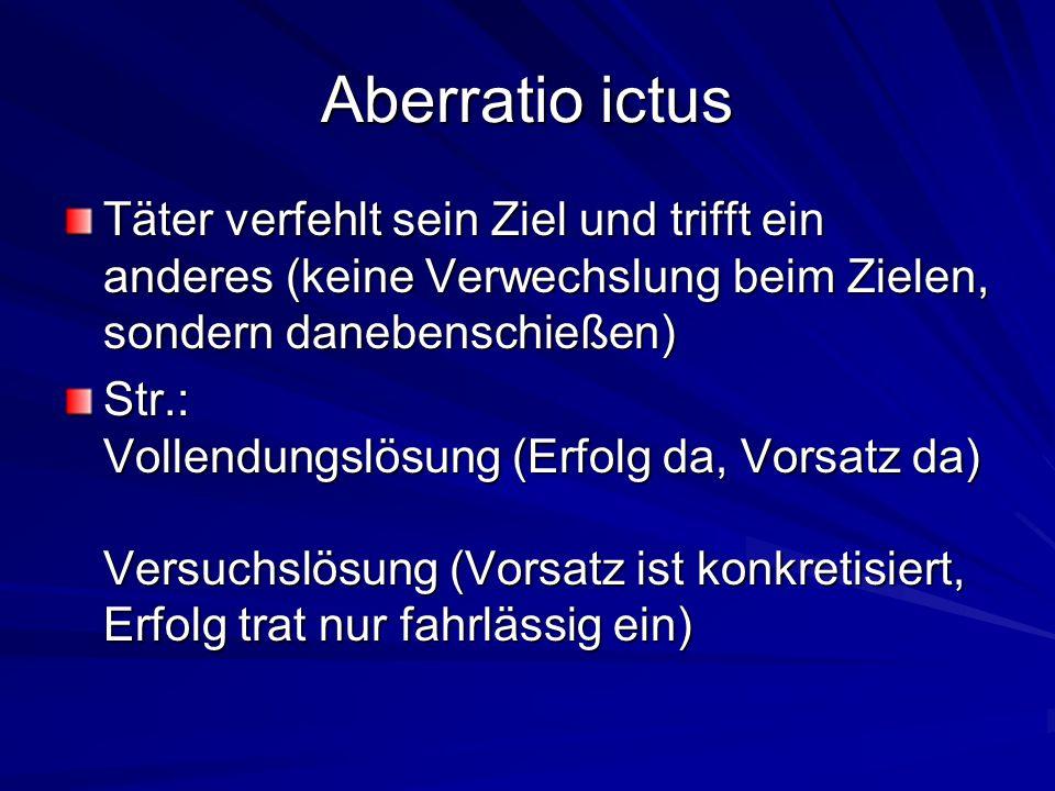 Aberratio ictusTäter verfehlt sein Ziel und trifft ein anderes (keine Verwechslung beim Zielen, sondern danebenschießen)