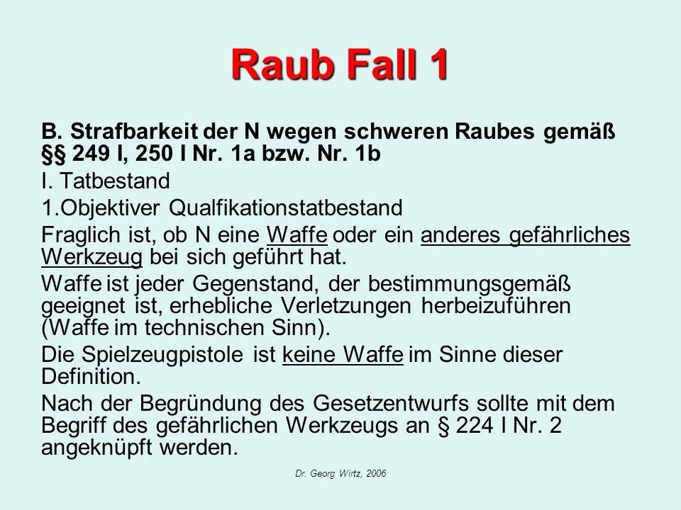 Raub Fall 1 B. Strafbarkeit der N wegen schweren Raubes gemäß §§ 249 I, 250 I Nr. 1a bzw. Nr. 1b. I. Tatbestand.