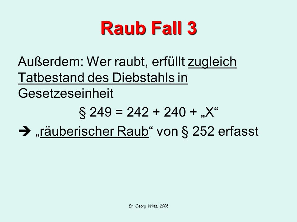 """Raub Fall 3 Außerdem: Wer raubt, erfüllt zugleich Tatbestand des Diebstahls in Gesetzeseinheit. § 249 = 242 + 240 + """"X"""