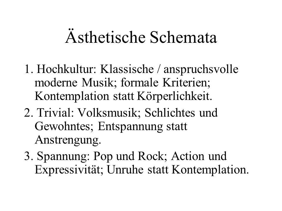Ästhetische Schemata 1. Hochkultur: Klassische / anspruchsvolle moderne Musik; formale Kriterien; Kontemplation statt Körperlichkeit.