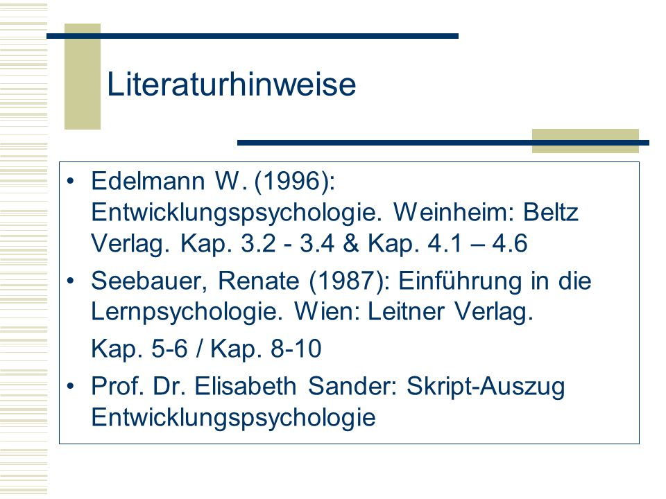 Literaturhinweise Edelmann W. (1996): Entwicklungspsychologie. Weinheim: Beltz Verlag. Kap. 3.2 - 3.4 & Kap. 4.1 – 4.6.