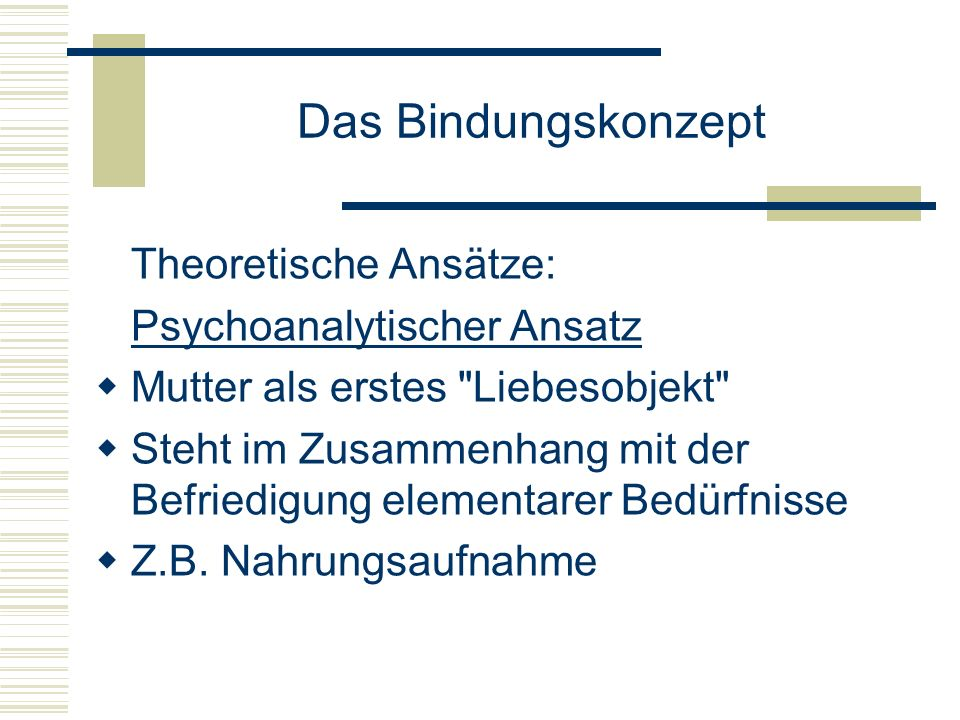 Das Bindungskonzept Theoretische Ansätze: Psychoanalytischer Ansatz